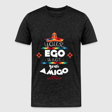 Ego - Your ego is not your amigo - Men's Premium T-Shirt
