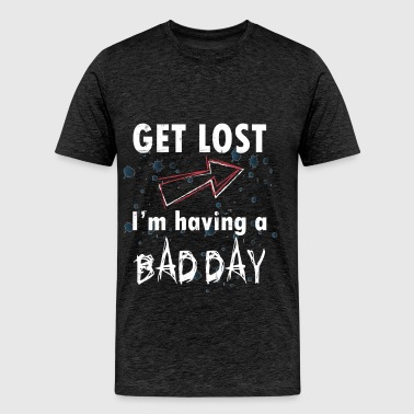 Bad day - Get lost I'm having a bad day - Men's Premium T-Shirt