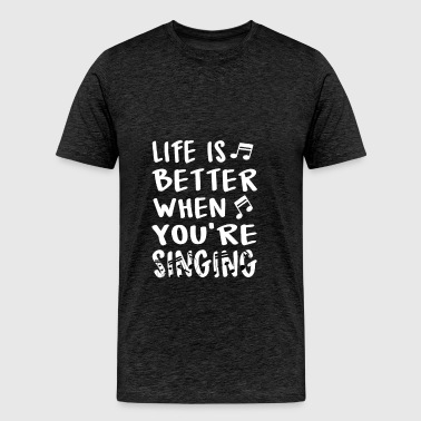 Singing - Life is better when you're singing. - Men's Premium T-Shirt