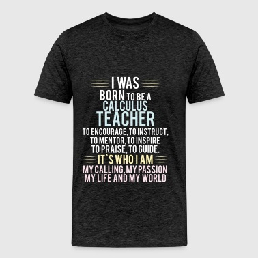 Calculus Teacher - I was born to be a Calculus Tea - Men's Premium T-Shirt