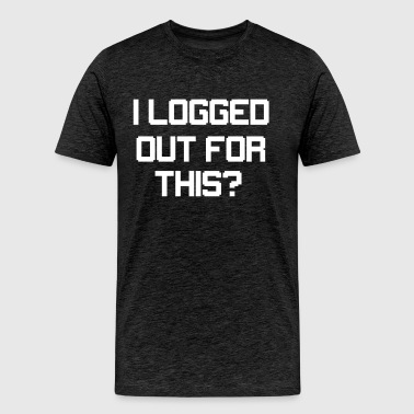 I Logged Out For This? - Men's Premium T-Shirt
