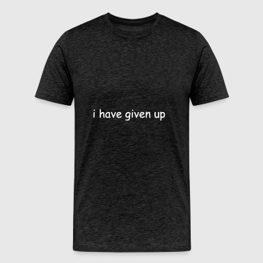 I Have Given Up Shirt - Men's Premium T-Shirt