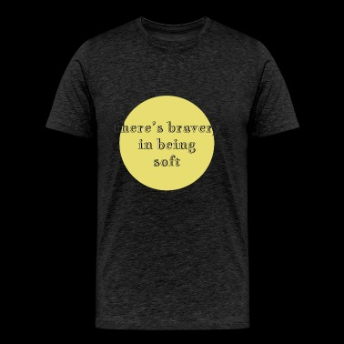 there's bravery in being soft - Men's Premium T-Shirt