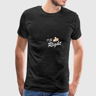IS RIGHT - Men's Premium T-Shirt