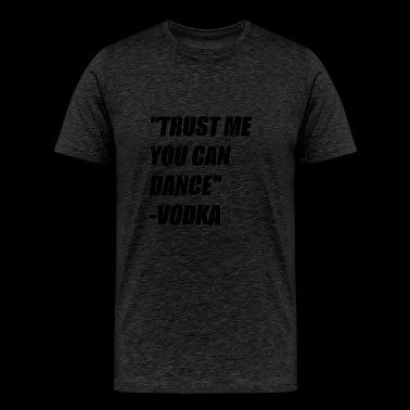 TRUST ME YOU CAN DANCE  -VODKA - Men's Premium T-Shirt