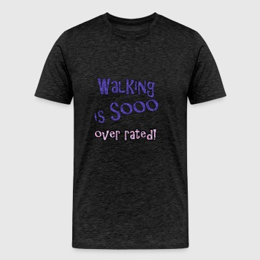 walking is so over rated - Men's Premium T-Shirt