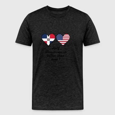Half Dominican Is Better Than None - Men's Premium T-Shirt