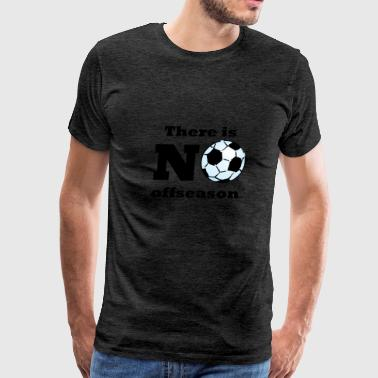 There Is No Offseason Soccer - Men's Premium T-Shirt