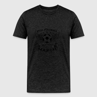 REAL FOOTBALL LEGENDS ARE BORN IN MARCH - Men's Premium T-Shirt