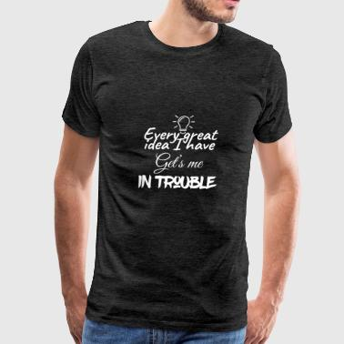 Every great idea I have get's me in trouble - Men's Premium T-Shirt
