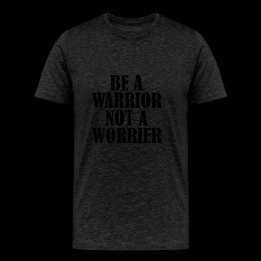 be a Warrior not a Worrier - Men's Premium T-Shirt