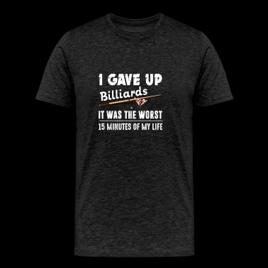 Gave Up Billiards Was Worst 15 Minutes Of My Life - Men's Premium T-Shirt