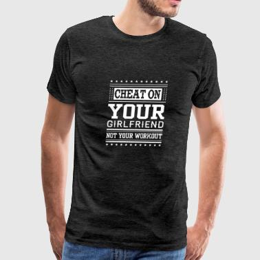 Cheat On Your Girlfriend Not Your Workout - Men's Premium T-Shirt