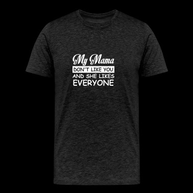 My Mama Dont Like You She Likes Everyone - Men's Premium T-Shirt