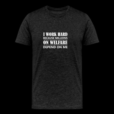 Millions On Welfare Depend On Me Hard Working Peo - Men's Premium T-Shirt