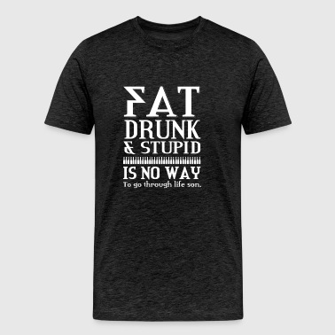 Pat drunk and stupid is no way to go through life - Men's Premium T-Shirt