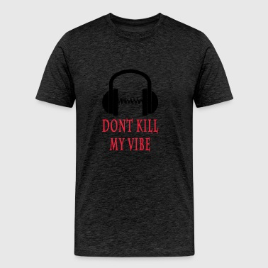 DONT KILL MY VIBE - Men's Premium T-Shirt