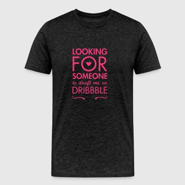 Looking for someone to draft me on dribble - Men's Premium T-Shirt