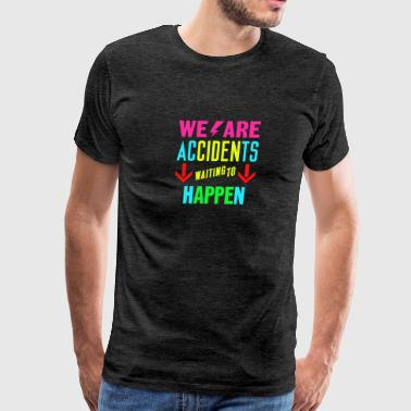 We are accidents waiting to happen - Men's Premium T-Shirt