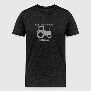 I Dont need a Tractor to pull Hoes - Men's Premium T-Shirt