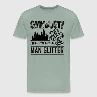 Sawdust is Man Glitter Woodworker - Men's Premium T-Shirt