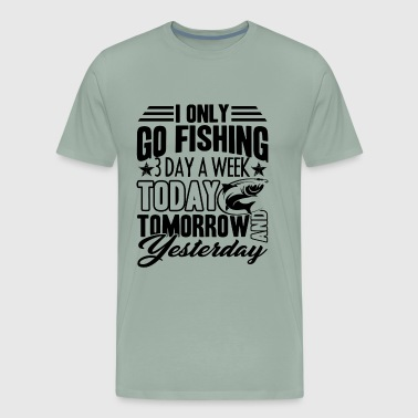 The Only Easy Day Was Yesterday Only Go Fishing 3 Days A Week Shirt - Men's Premium T-Shirt
