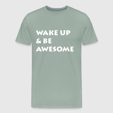 Wake Up Be Awesome Wake Up & Be Awesome - Men's Premium T-Shirt
