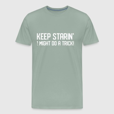 Keep Staring I Might Do A Trick Gift - Men's Premium T-Shirt