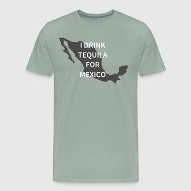 I Drink Tequila For Mexico - Men's Premium T-Shirt