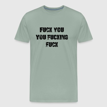 Fuck You You Fucking Fuck - Men's Premium T-Shirt