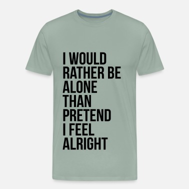 I Would Rather Be Alone - Men's Premium T-Shirt