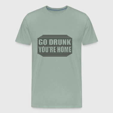 Go drunk, you're home - Men's Premium T-Shirt