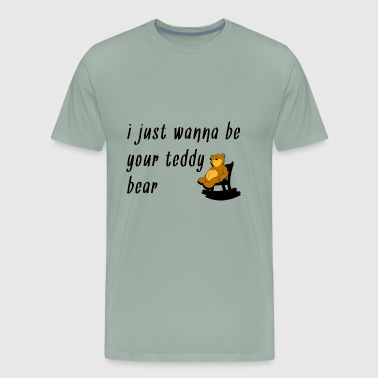 I Just Want to be Your Teddy Bear - Men's Premium T-Shirt