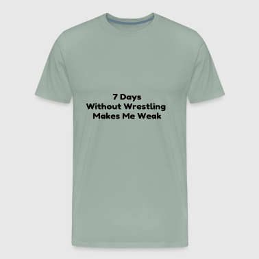 7 days without wrestling makes you weak - Men's Premium T-Shirt