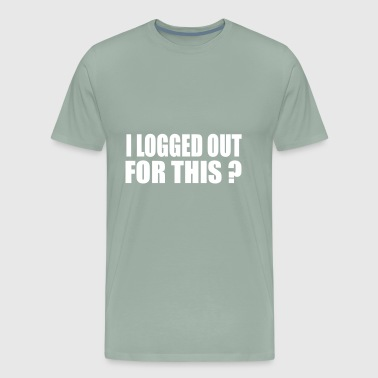i logged out for this - Men's Premium T-Shirt