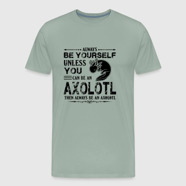 Always Be An Axolotl Shirt - Men's Premium T-Shirt