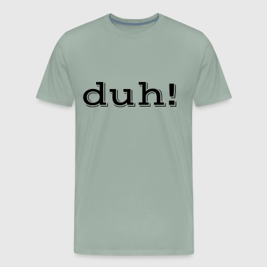 Duh! - Men's Premium T-Shirt