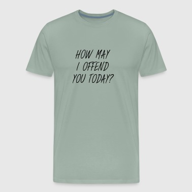 HOW MAY I OFFEND YOU TODAY? - Men's Premium T-Shirt
