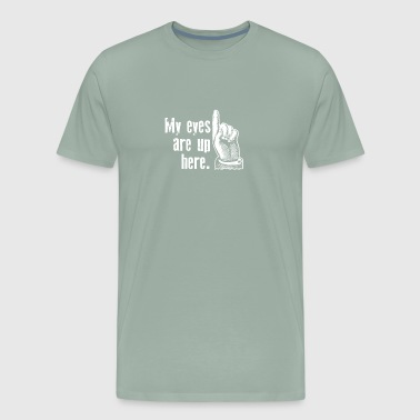 My Eyes Are Up Here Funny - Men's Premium T-Shirt