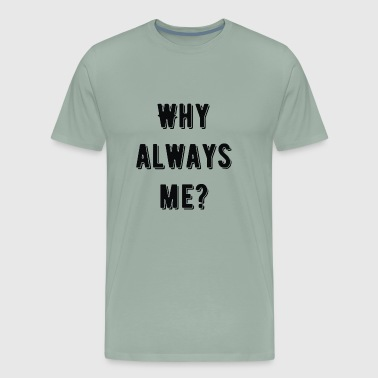 Why Always Me Why always me - Men's Premium T-Shirt