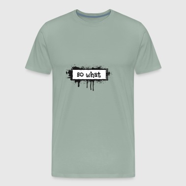 SO WHAT - Men's Premium T-Shirt