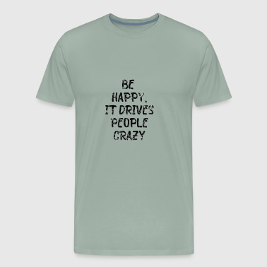 Be happy it drives people crazy saying quote gift - Men's Premium T-Shirt