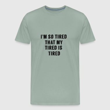 I'M SO TIRED THAT MY TIRED IS TIRED - Men's Premium T-Shirt