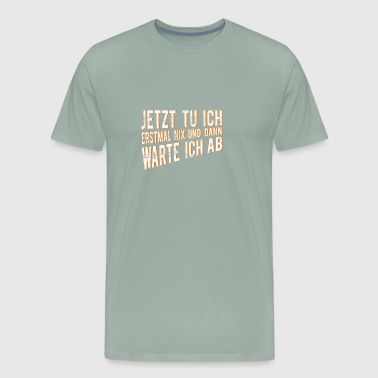 Now I do first nothing and then I wait - Men's Premium T-Shirt