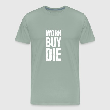 Work, Buy, Die | Late Stage Capitalism - Men's Premium T-Shirt