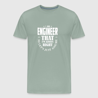Just Assume I Am Always Right - Funny Engineer T - Men's Premium T-Shirt