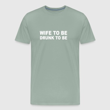 Wife to Be Drunk to Be - Men's Premium T-Shirt