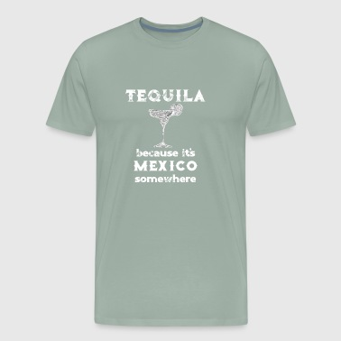 Drinking Tequila Because It's Mexico Somewhere - Men's Premium T-Shirt