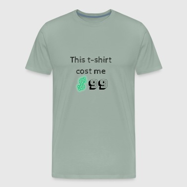 This t-shirt cost me $99 with green Dollar sign - Men's Premium T-Shirt