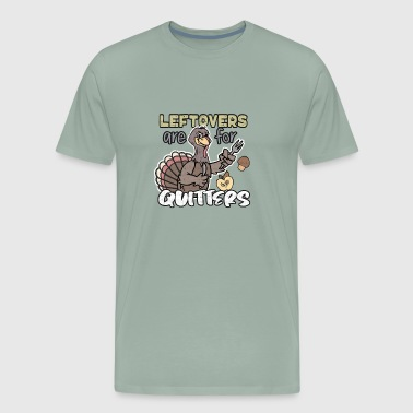 Thanksgiving Turkey Leftovers Are For Quitters Gifts - Men's Premium T-Shirt